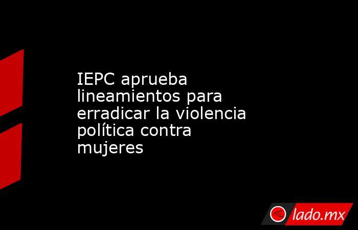 IEPC aprueba lineamientos para erradicar la violencia política contra mujeres. Noticias en tiempo real