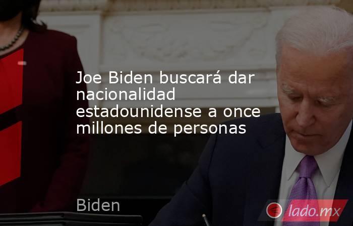 Joe Biden buscará dar nacionalidad estadounidense a once millones de personas. Noticias en tiempo real