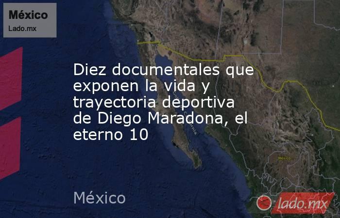 Diez documentales que exponen la vida y trayectoria deportiva de Diego Maradona, el eterno 10. Noticias en tiempo real