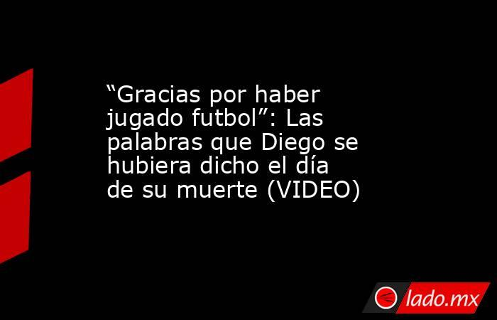 """""""Gracias por haber jugado futbol"""": Las palabras que Diego se hubiera dicho el día de su muerte (VIDEO). Noticias en tiempo real"""