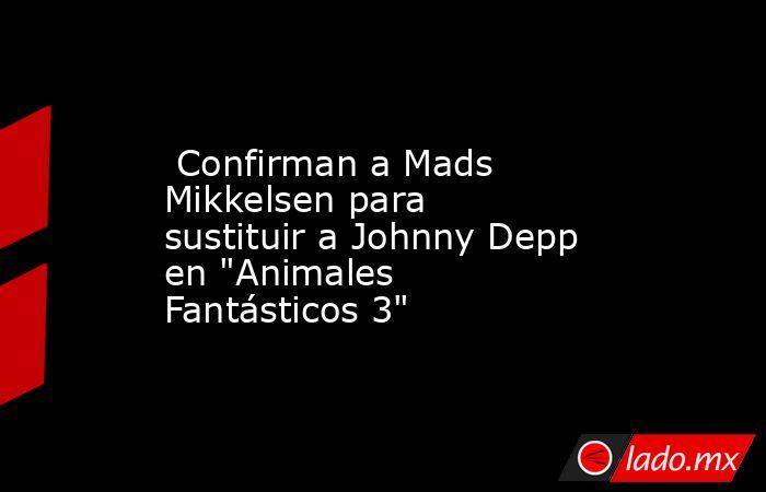 Confirman a Mads Mikkelsen para sustituir a Johnny Depp en