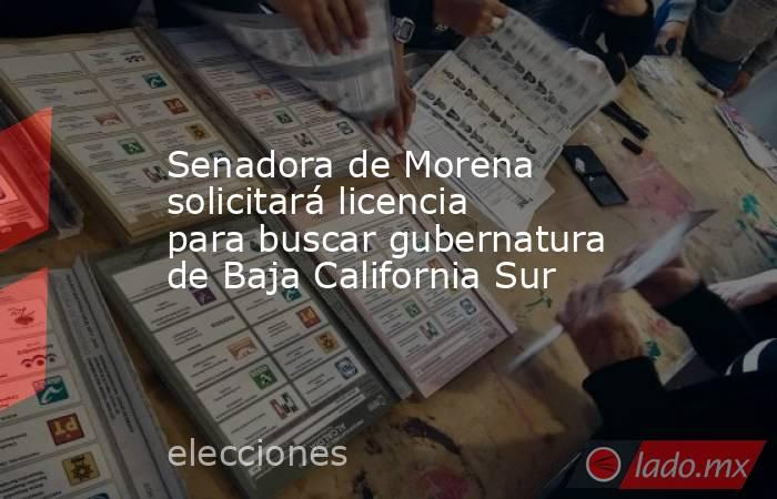Senadora de Morena solicitará licencia para buscar gubernatura de Baja California Sur. Noticias en tiempo real