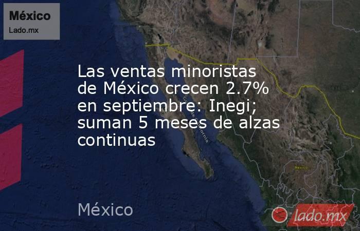 Las ventas minoristas de México crecen 2.7% en septiembre: Inegi; suman 5 meses de alzas continuas. Noticias en tiempo real