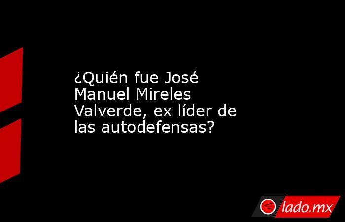 ¿Quién fue José Manuel Mireles Valverde, ex líder de las autodefensas?. Noticias en tiempo real