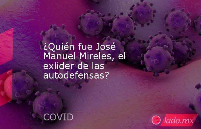 ¿Quién fue José Manuel Mireles, el exlíder de las autodefensas?. Noticias en tiempo real