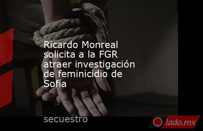 Ricardo Monreal solicita a la FGR atraer investigación de feminicidio de Sofía. Noticias en tiempo real