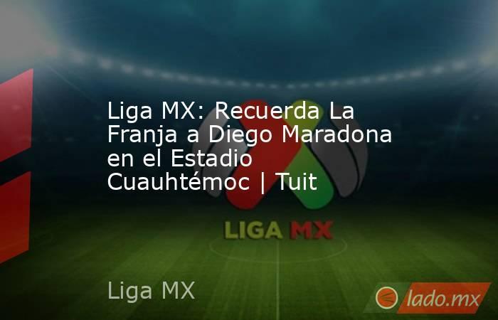 Liga MX: Recuerda La Franja a Diego Maradona en el Estadio Cuauhtémoc | Tuit. Noticias en tiempo real