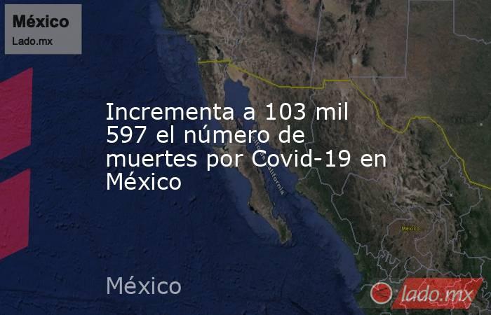 Incrementa a 103 mil 597 el número de muertes por Covid-19 en México . Noticias en tiempo real
