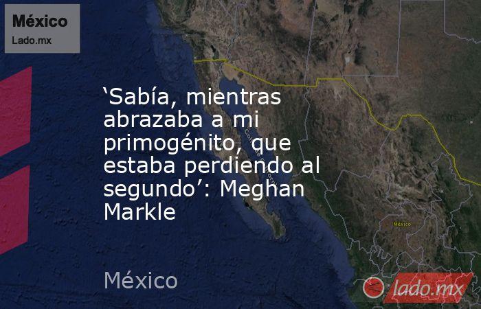 'Sabía, mientras abrazaba a mi primogénito, que estaba perdiendo al segundo': Meghan Markle. Noticias en tiempo real