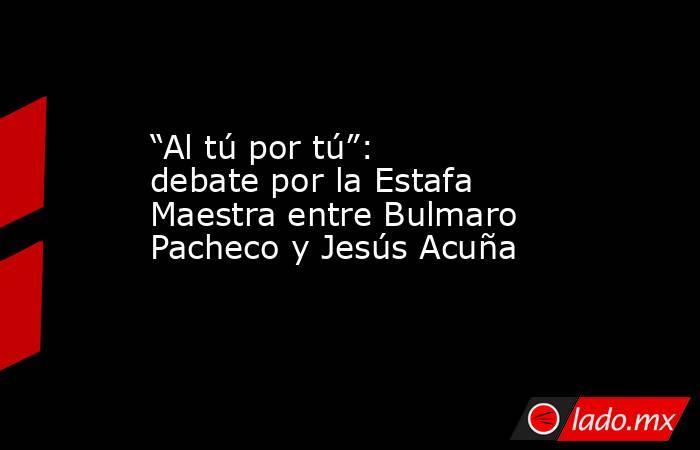 """""""Al tú por tú"""": debate por la Estafa Maestra entre Bulmaro Pacheco y Jesús Acuña. Noticias en tiempo real"""