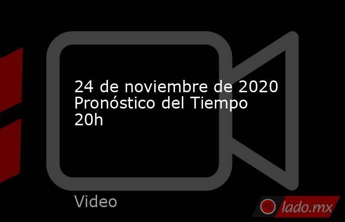 24 de noviembre de 2020 Pronóstico del Tiempo 20h. Noticias en tiempo real