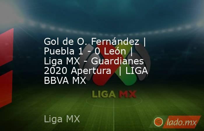 Gol de O. Fernández | Puebla 1 - 0 León | Liga MX - Guardianes 2020 Apertura  | LIGA BBVA MX. Noticias en tiempo real