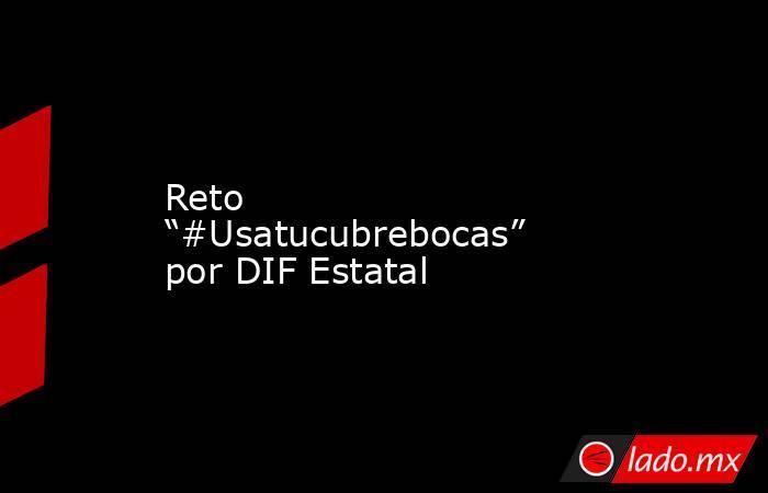 """Reto """"#Usatucubrebocas"""" por DIF Estatal. Noticias en tiempo real"""