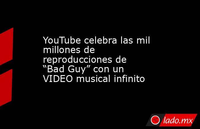 """YouTube celebra las mil millones de reproducciones de """"Bad Guy"""" con un VIDEO musical infinito. Noticias en tiempo real"""