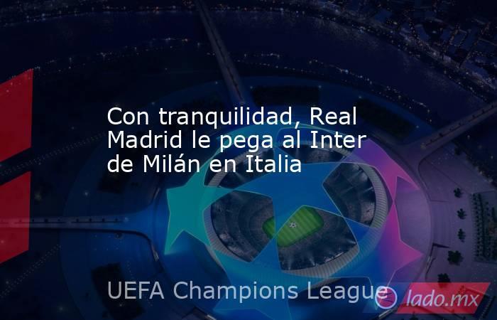 Con tranquilidad, Real Madrid le pega al Inter de Milán en Italia. Noticias en tiempo real