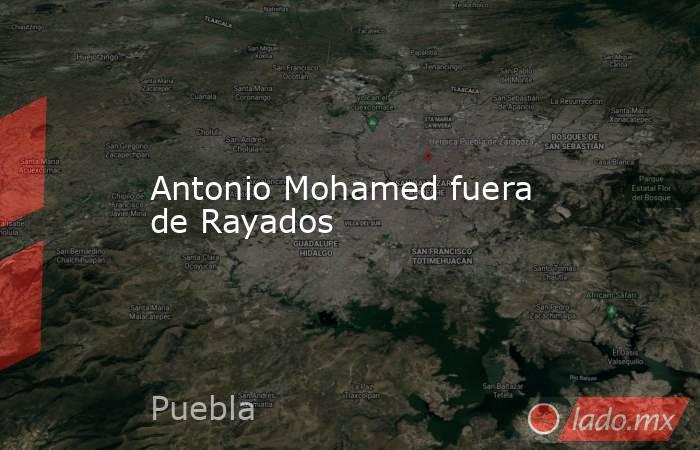 Antonio Mohamed fuera de Rayados . Noticias en tiempo real