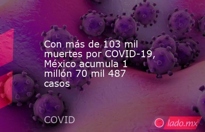 Con más de 103 mil muertes por COVID-19, México acumula 1 millón 70 mil 487 casos. Noticias en tiempo real