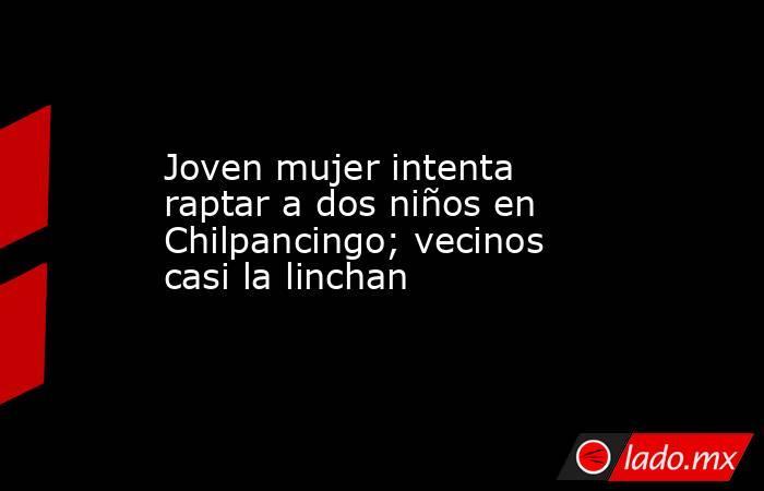 Joven mujer intenta raptar a dos niños en Chilpancingo; vecinos casi la linchan. Noticias en tiempo real