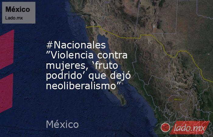 """#Nacionales """"Violencia contra mujeres, 'fruto podrido' que dejó neoliberalismo"""". Noticias en tiempo real"""