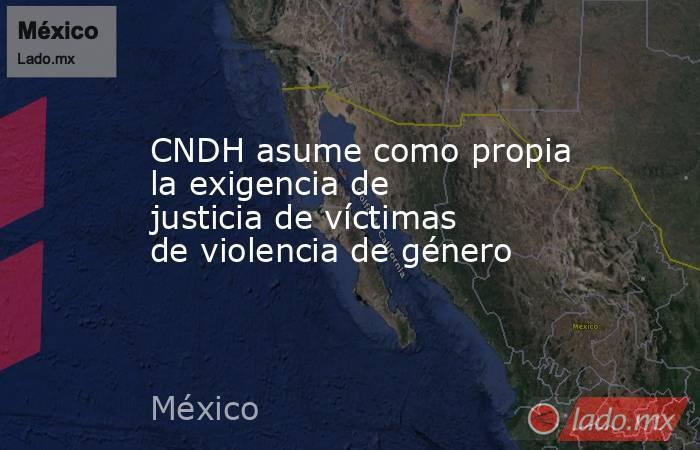 CNDH asume como propia la exigencia de justicia de víctimas de violencia de género. Noticias en tiempo real