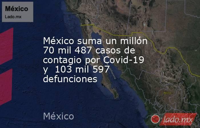 México suma un millón 70 mil 487 casos de contagio por Covid-19 y 103 mil 597 defunciones. Noticias en tiempo real