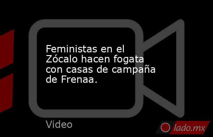 Feministas en el Zócalo hacen fogata con casas de campaña de Frenaa.. Noticias en tiempo real