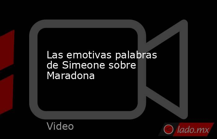 Las emotivas palabras de Simeone sobre Maradona. Noticias en tiempo real