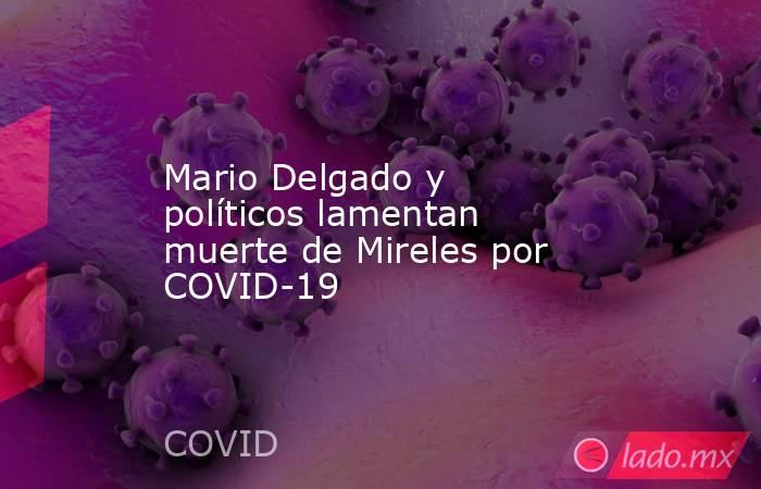 Mario Delgado y políticos lamentan muerte de Mireles por COVID-19. Noticias en tiempo real