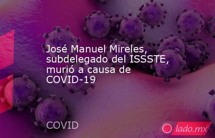 José Manuel Mireles, subdelegado del ISSSTE, murió a causa de COVID-19. Noticias en tiempo real