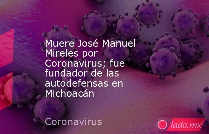 Muere José Manuel Mireles por Coronavirus; fue fundador de las autodefensas en Michoacán. Noticias en tiempo real