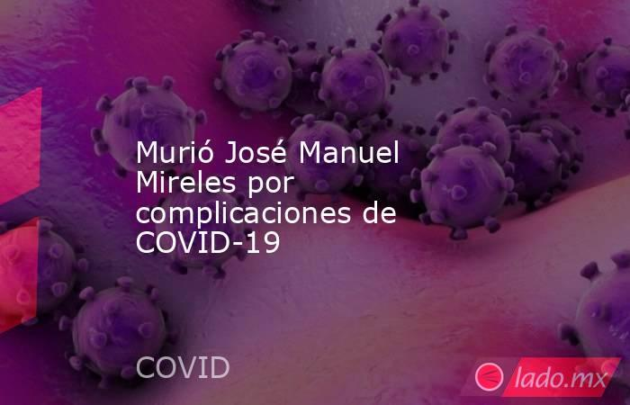 Murió José Manuel Mireles por complicaciones de COVID-19. Noticias en tiempo real