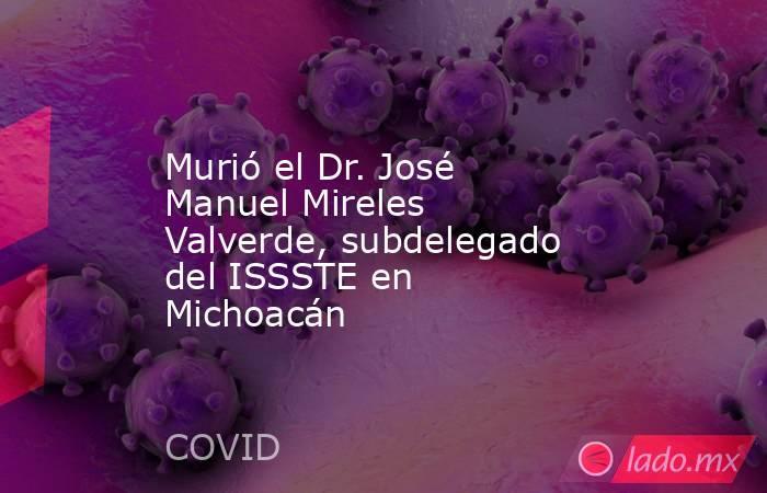 Murió el Dr. José Manuel Mireles Valverde, subdelegado del ISSSTE en Michoacán. Noticias en tiempo real