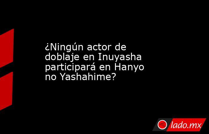 ¿Ningún actor de doblaje en Inuyasha participará en Hanyo no Yashahime?. Noticias en tiempo real