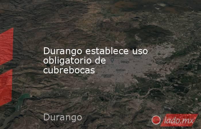 Durango establece uso obligatorio de cubrebocas. Noticias en tiempo real