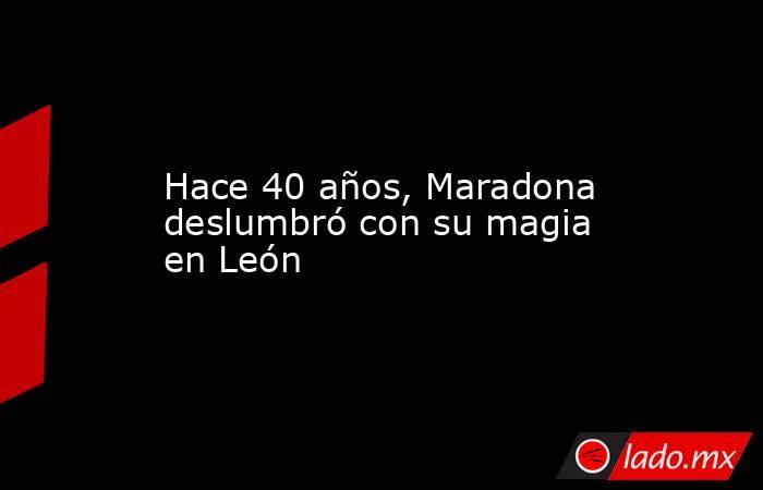 Hace 40 años, Maradona deslumbró con su magia en León. Noticias en tiempo real