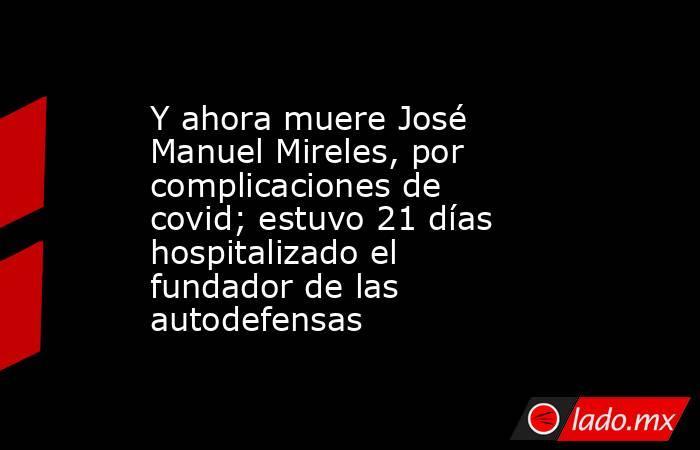 Y ahora muere José Manuel Mireles, por complicaciones de covid; estuvo 21 días hospitalizado el fundador de las autodefensas. Noticias en tiempo real