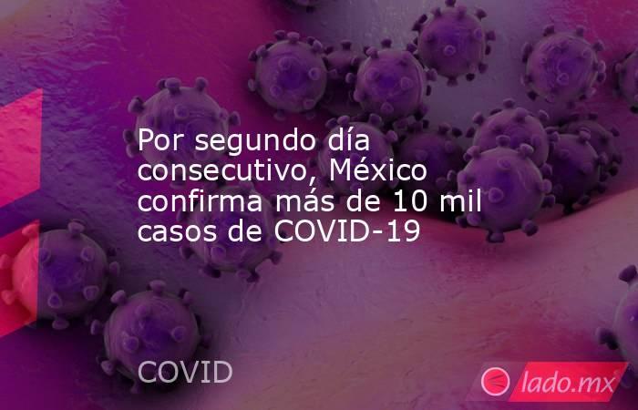 Por segundo día consecutivo, México confirma más de 10 mil casos de COVID-19. Noticias en tiempo real