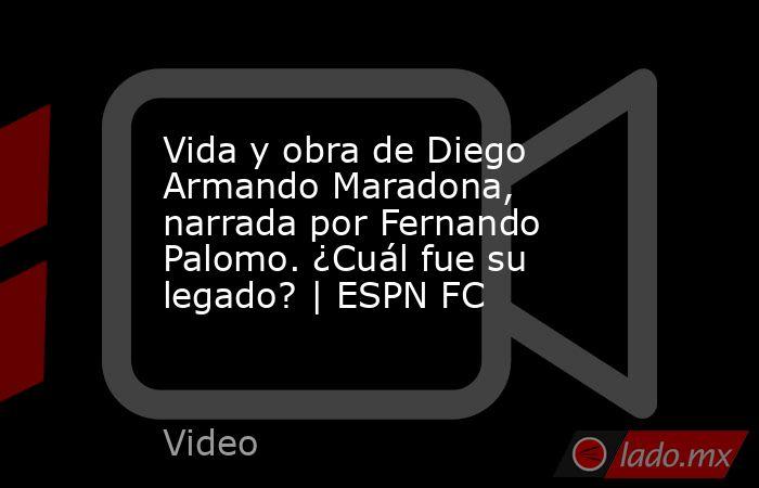 Vida y obra de Diego Armando Maradona, narrada por Fernando Palomo. ¿Cuál fue su legado? | ESPN FC. Noticias en tiempo real