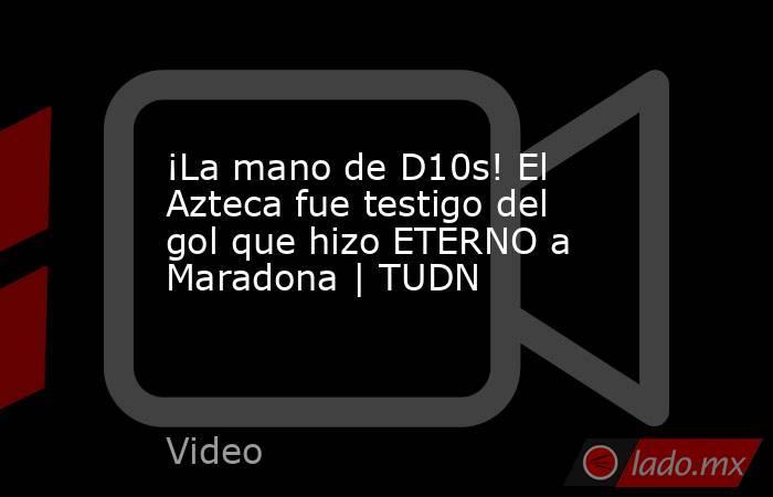 ¡La mano de D10s! El Azteca fue testigo del gol que hizo ETERNO a Maradona | TUDN. Noticias en tiempo real