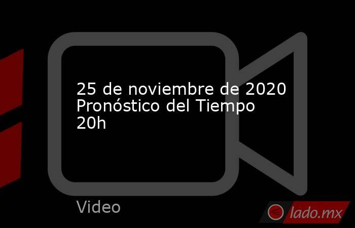 25 de noviembre de 2020 Pronóstico del Tiempo 20h. Noticias en tiempo real