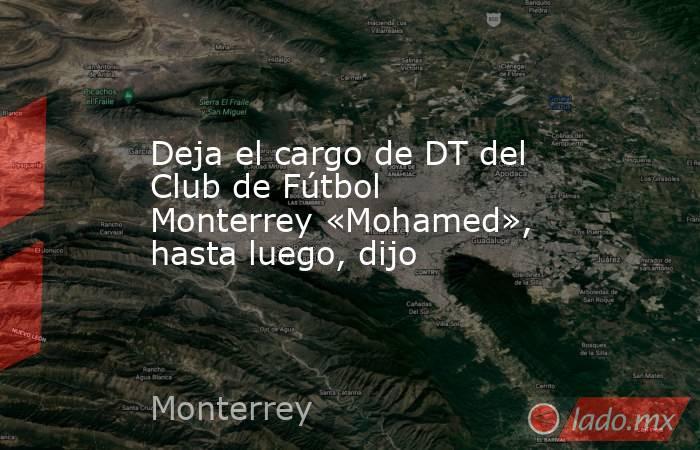 Deja el cargo de DT del Club de Fútbol Monterrey «Mohamed», hasta luego, dijo. Noticias en tiempo real
