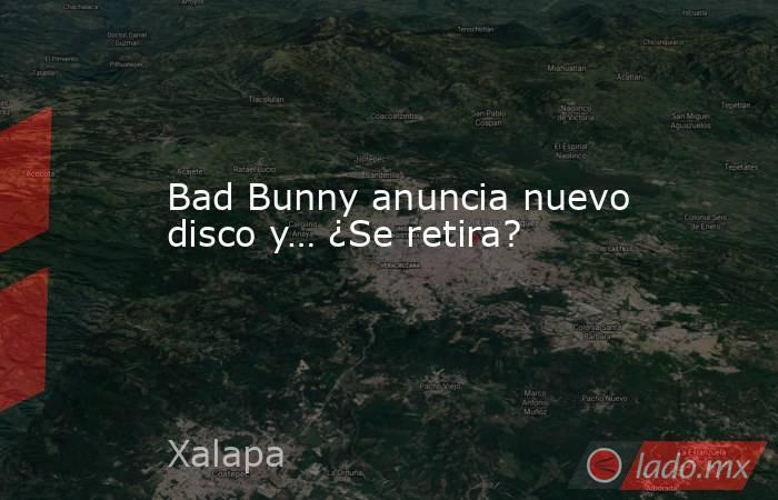 Bad Bunny anuncia nuevo disco y… ¿Se retira?. Noticias en tiempo real