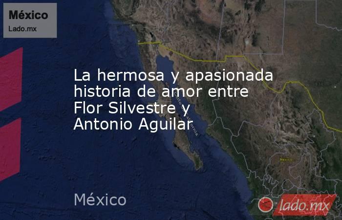 La hermosa y apasionada historia de amor entre Flor Silvestre y Antonio Aguilar. Noticias en tiempo real