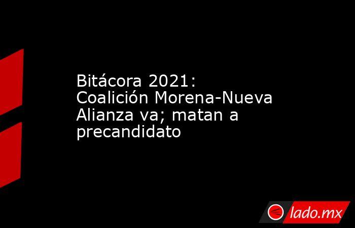 Bitácora 2021: Coalición Morena-Nueva Alianza va; matan a precandidato. Noticias en tiempo real