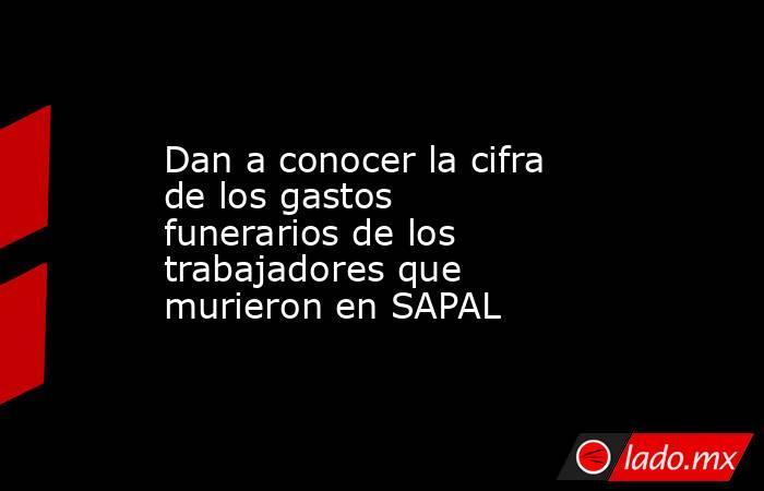 Dan a conocer la cifra de los gastos funerarios de los trabajadores que murieron en SAPAL. Noticias en tiempo real