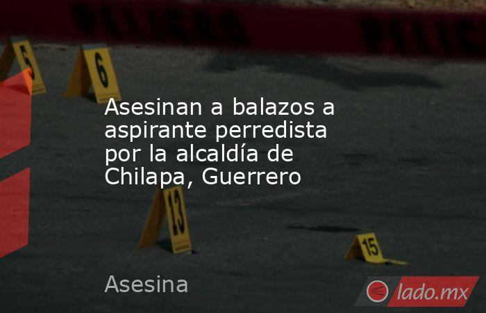 Asesinan a balazos a aspirante perredista por la alcaldía de Chilapa, Guerrero. Noticias en tiempo real