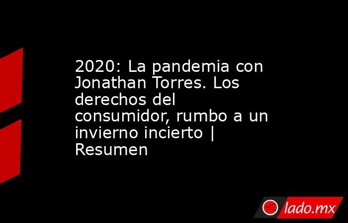 2020: La pandemia con Jonathan Torres. Los derechos del consumidor, rumbo a un invierno incierto | Resumen. Noticias en tiempo real