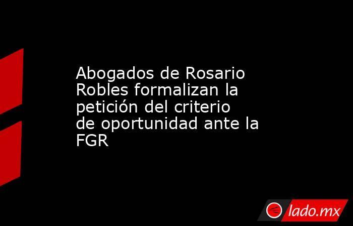 Abogados de Rosario Robles formalizan la petición del criterio de oportunidad ante la FGR. Noticias en tiempo real