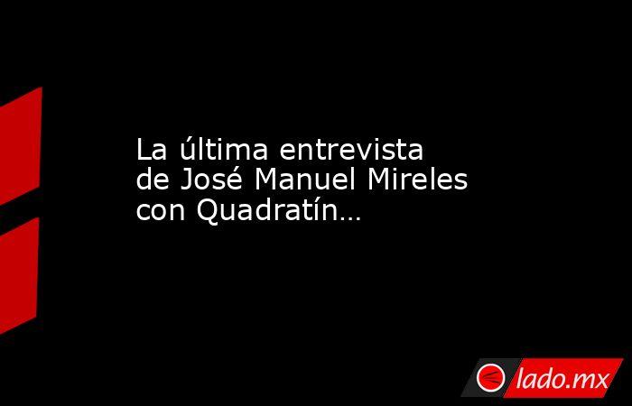 La última entrevista de José Manuel Mireles con Quadratín…. Noticias en tiempo real