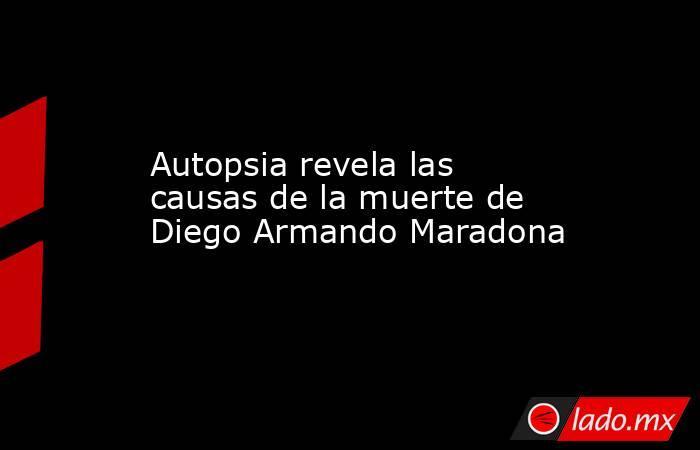 Autopsia revela las causas de la muerte de Diego Armando Maradona. Noticias en tiempo real